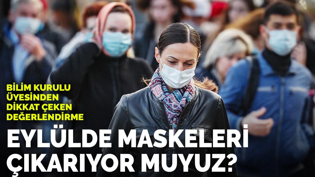 Eylülde maskeleri çıkarıyor muyuz? Bilim Kurulu üyesi açıkladı