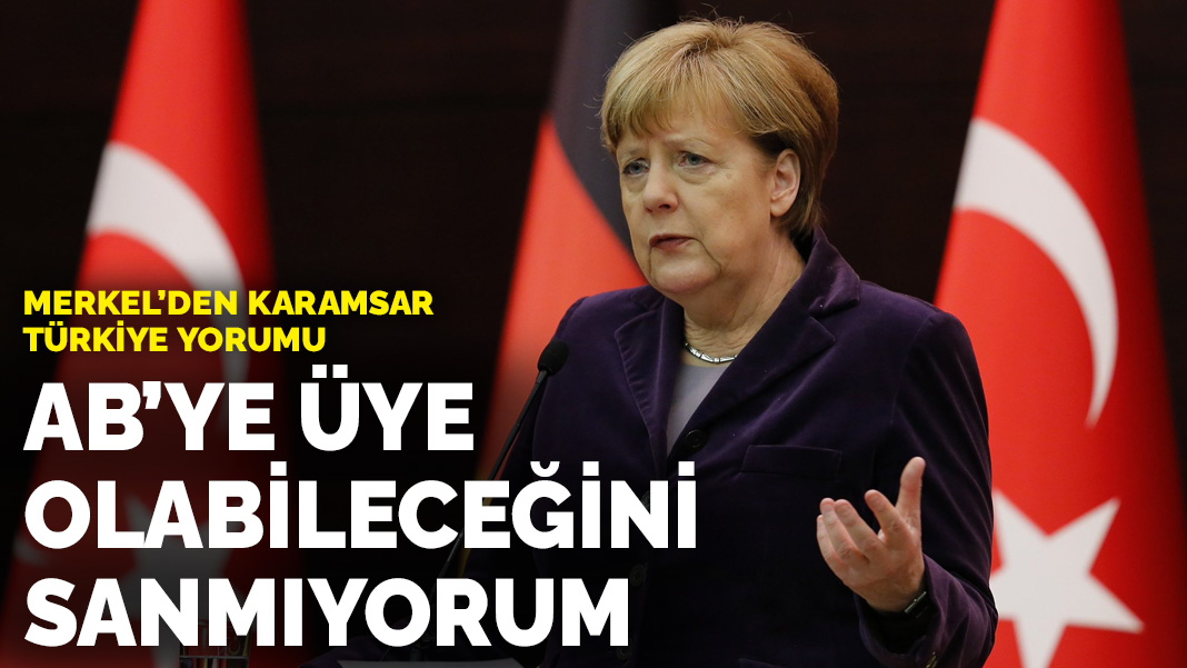 Merkel'den karamsar Türkiye yorumu: AB'ye üye olabileceğini sanmıyorum